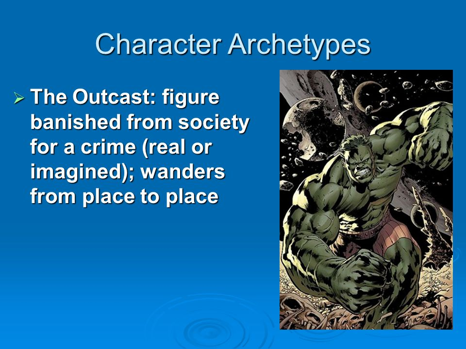 Character Archetypes The Outcast: figure banished from society for a crime (real or imagined); wanders from place to place.