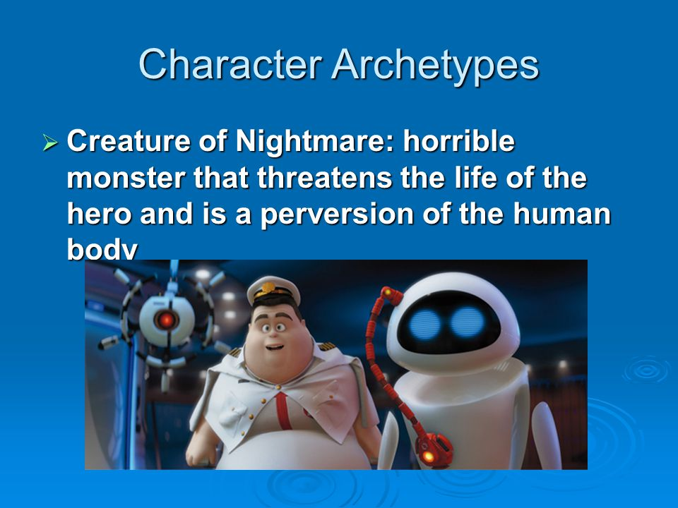 Character Archetypes Creature of Nightmare: horrible monster that threatens the life of the hero and is a perversion of the human body.