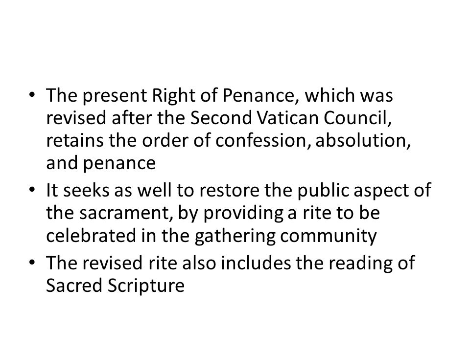 The present Right of Penance, which was revised after the Second Vatican Council, retains the order of confession, absolution, and penance