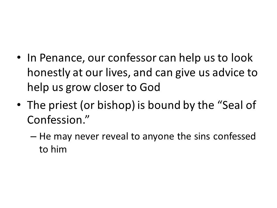 The priest (or bishop) is bound by the Seal of Confession.