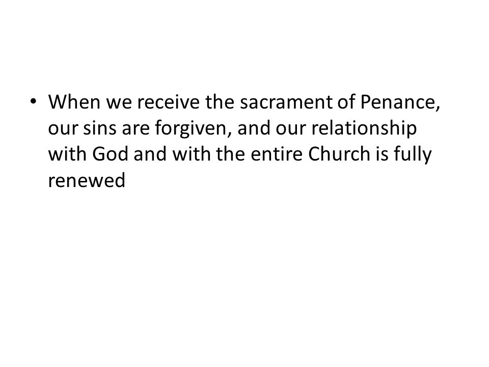 When we receive the sacrament of Penance, our sins are forgiven, and our relationship with God and with the entire Church is fully renewed