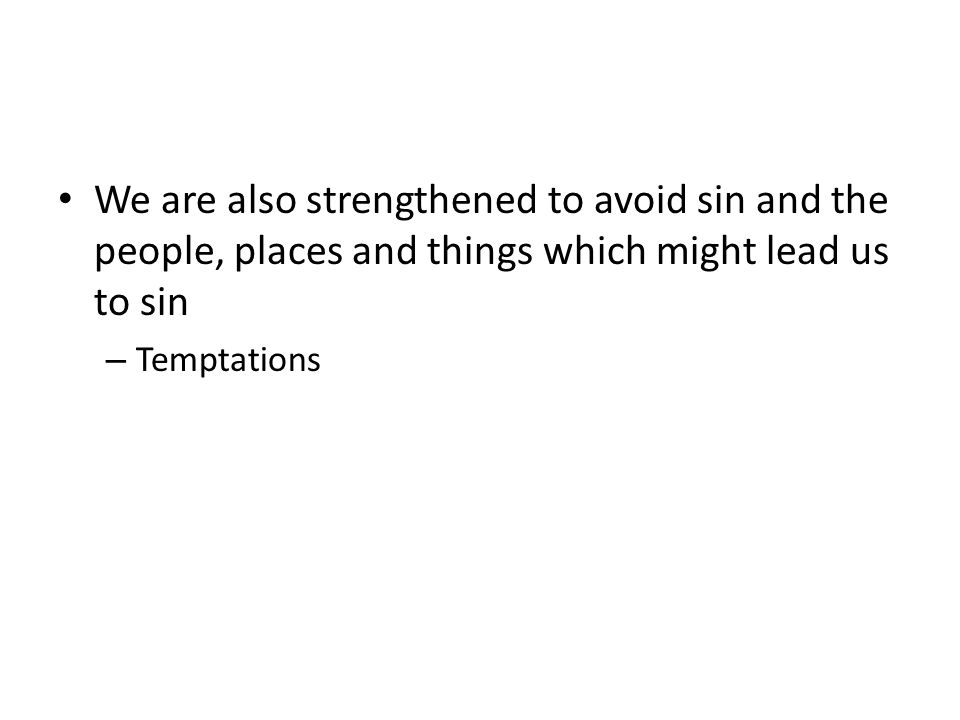 We are also strengthened to avoid sin and the people, places and things which might lead us to sin