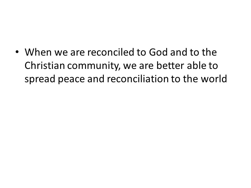 When we are reconciled to God and to the Christian community, we are better able to spread peace and reconciliation to the world