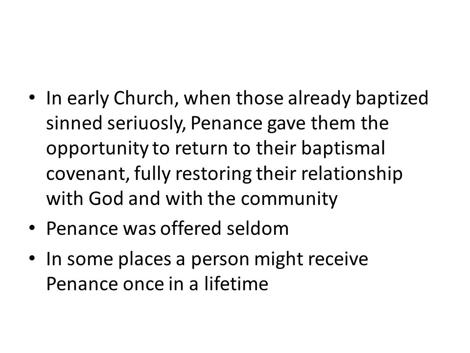 In early Church, when those already baptized sinned seriuosly, Penance gave them the opportunity to return to their baptismal covenant, fully restoring their relationship with God and with the community