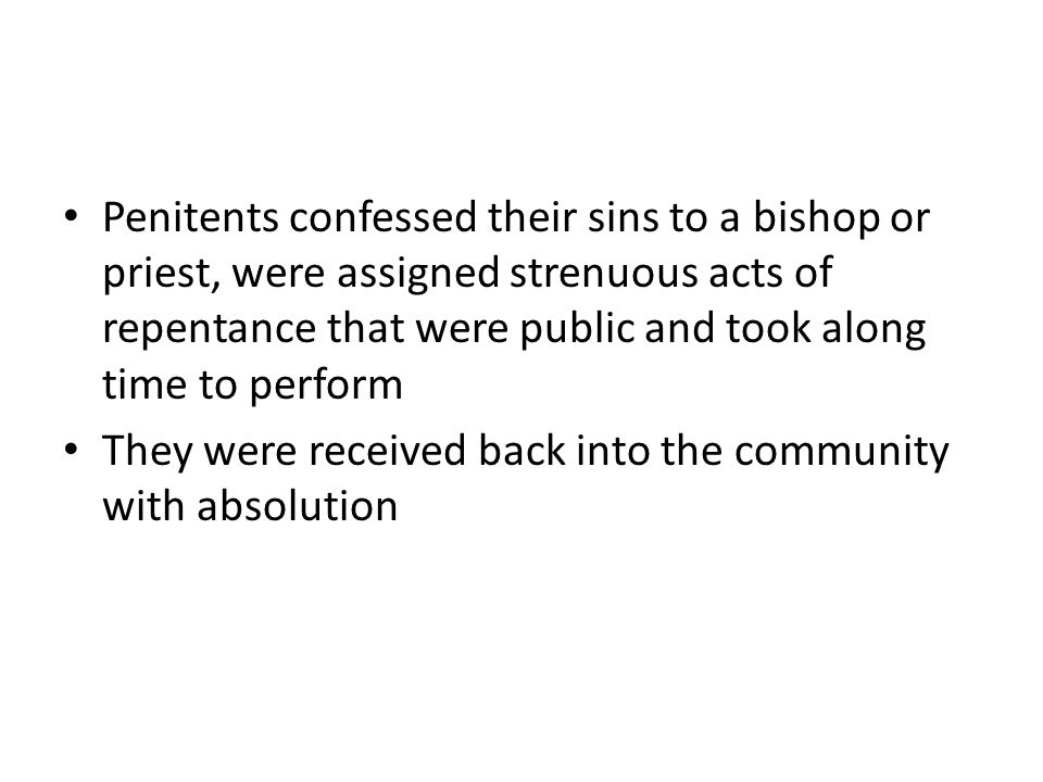 Penitents confessed their sins to a bishop or priest, were assigned strenuous acts of repentance that were public and took along time to perform