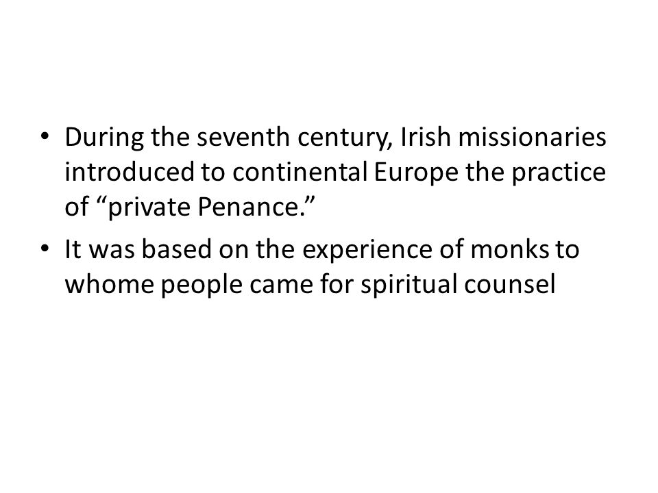 During the seventh century, Irish missionaries introduced to continental Europe the practice of private Penance.