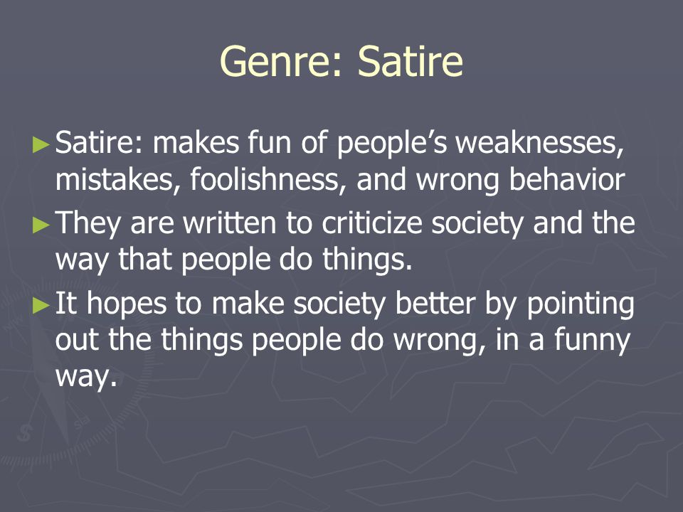 Genre: Satire Satire: makes fun of people's weaknesses, mistakes, foolishness, and wrong behavior.