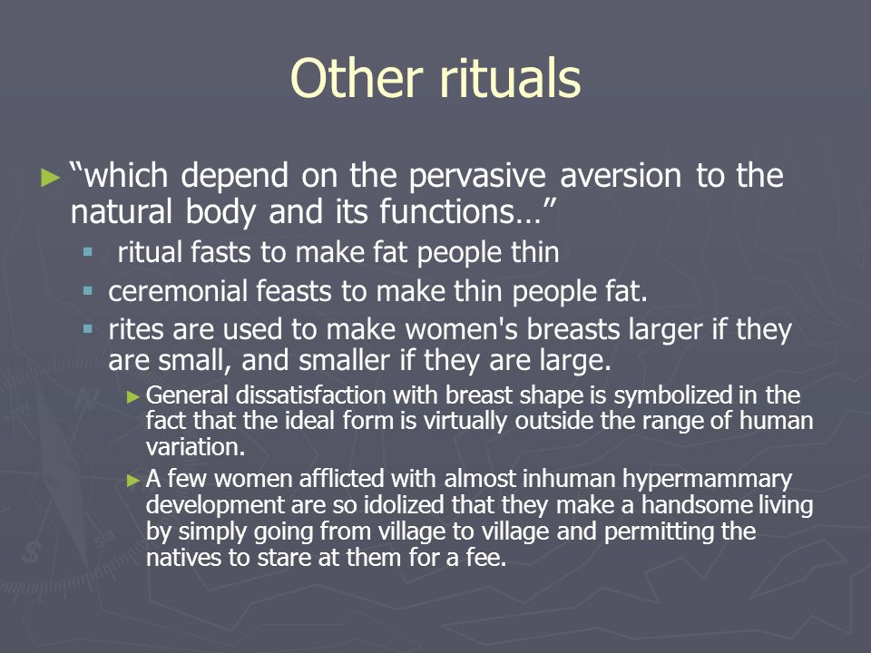 Other rituals which depend on the pervasive aversion to the natural body and its functions… ritual fasts to make fat people thin.