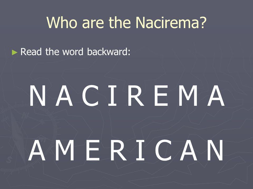 N A C I R E M A A M E R I C A N Who are the Nacirema