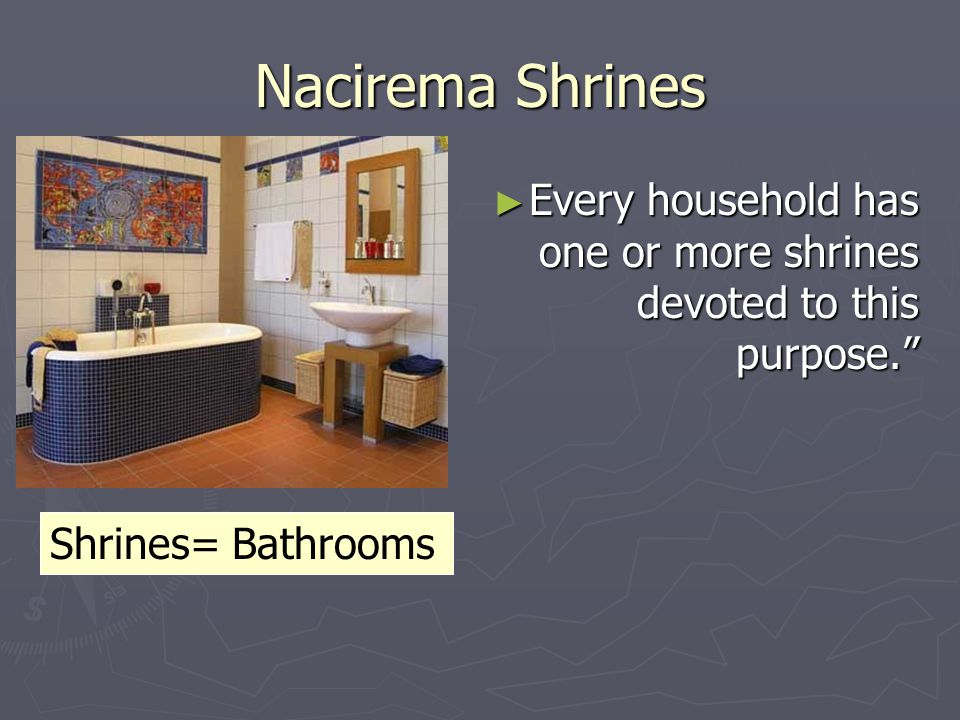Nacirema Shrines Every household has one or more shrines devoted to this purpose. Shrines= Bathrooms.