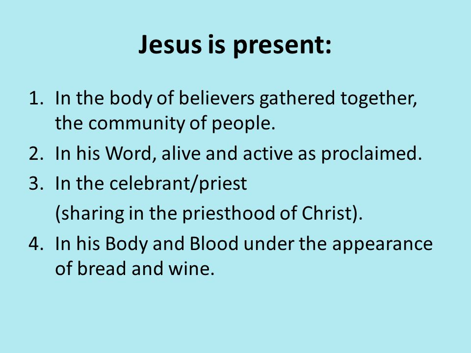 Jesus is present: In the body of believers gathered together, the community of people. In his Word, alive and active as proclaimed.