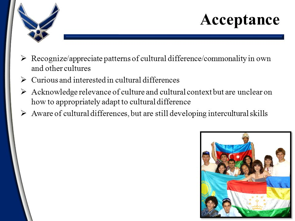 Acceptance Recognize/appreciate patterns of cultural difference/commonality in own and other cultures.