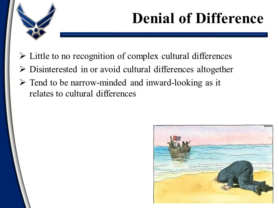 Denial of Difference Little to no recognition of complex cultural differences. Disinterested in or avoid cultural differences altogether.