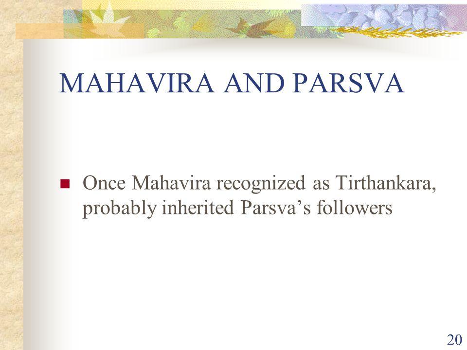 MAHAVIRA AND PARSVA Once Mahavira recognized as Tirthankara, probably inherited Parsva's followers