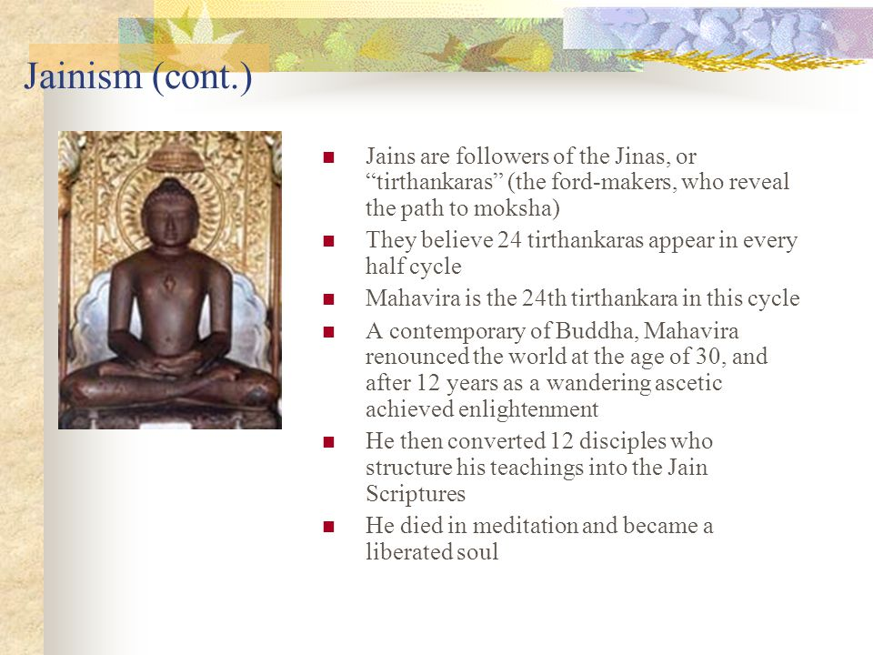 Jainism (cont.) Jains are followers of the Jinas, or tirthankaras (the ford-makers, who reveal the path to moksha)