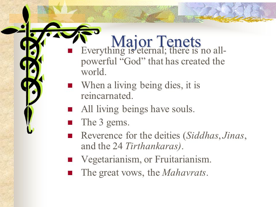 Major Tenets Everything is eternal; there is no all-powerful God that has created the world. When a living being dies, it is reincarnated.