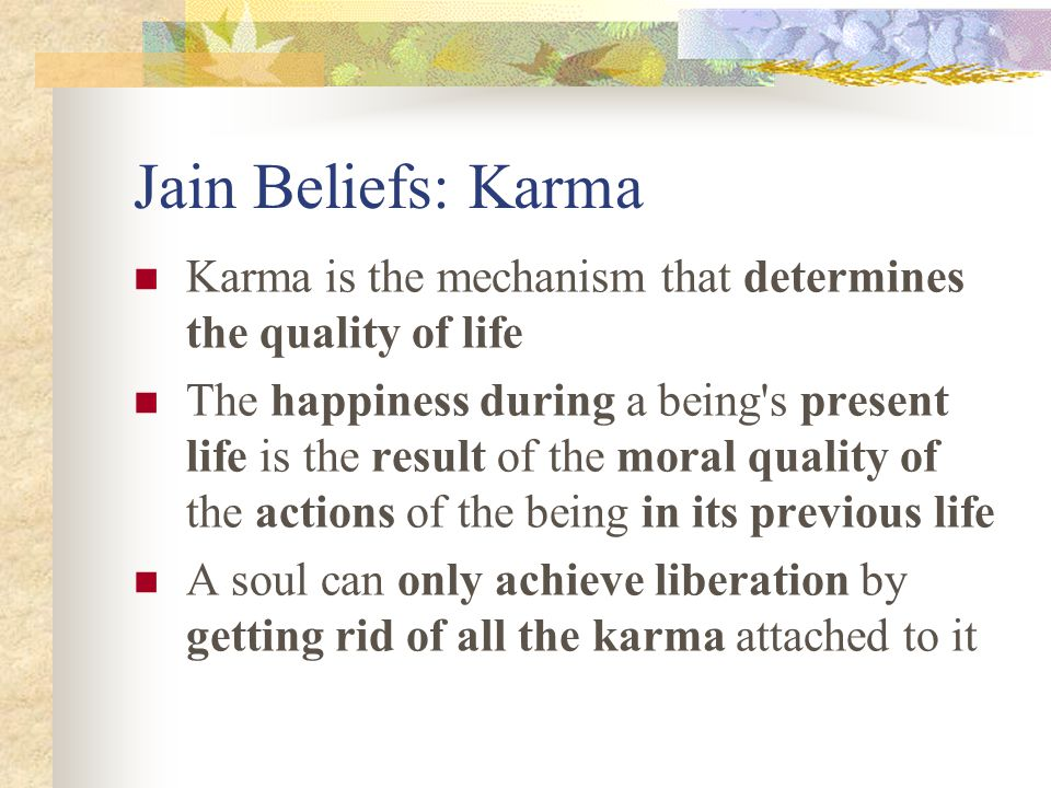 Jain Beliefs: Karma Karma is the mechanism that determines the quality of life.