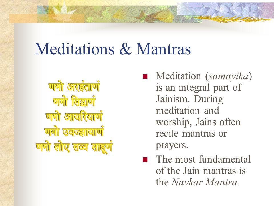 Meditations & Mantras Meditation (samayika) is an integral part of Jainism. During meditation and worship, Jains often recite mantras or prayers.