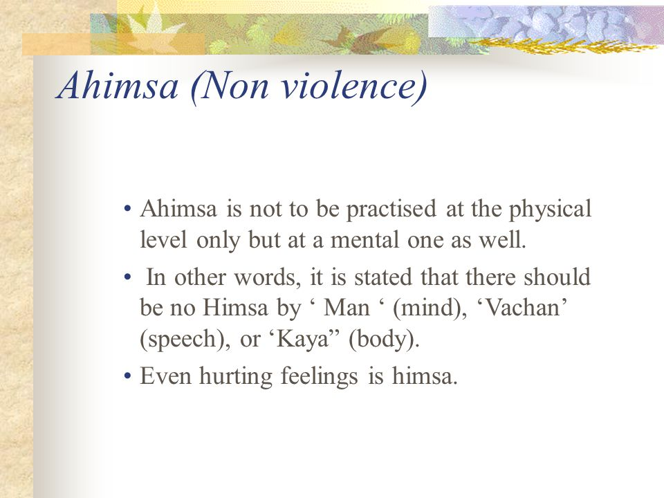 Ahimsa (Non violence) Ahimsa is not to be practised at the physical level only but at a mental one as well.