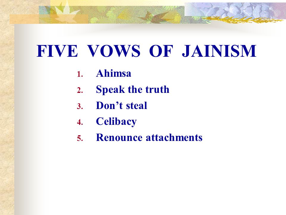 FIVE VOWS OF JAINISM Ahimsa Speak the truth Don't steal Celibacy