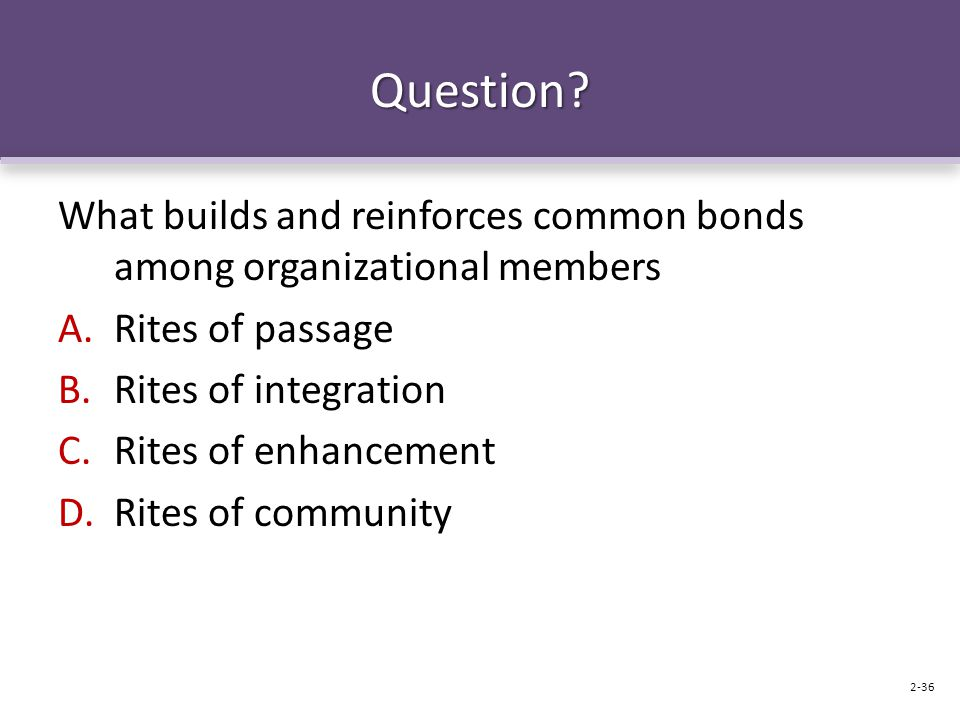 Question What builds and reinforces common bonds among organizational members. Rites of passage. Rites of integration.