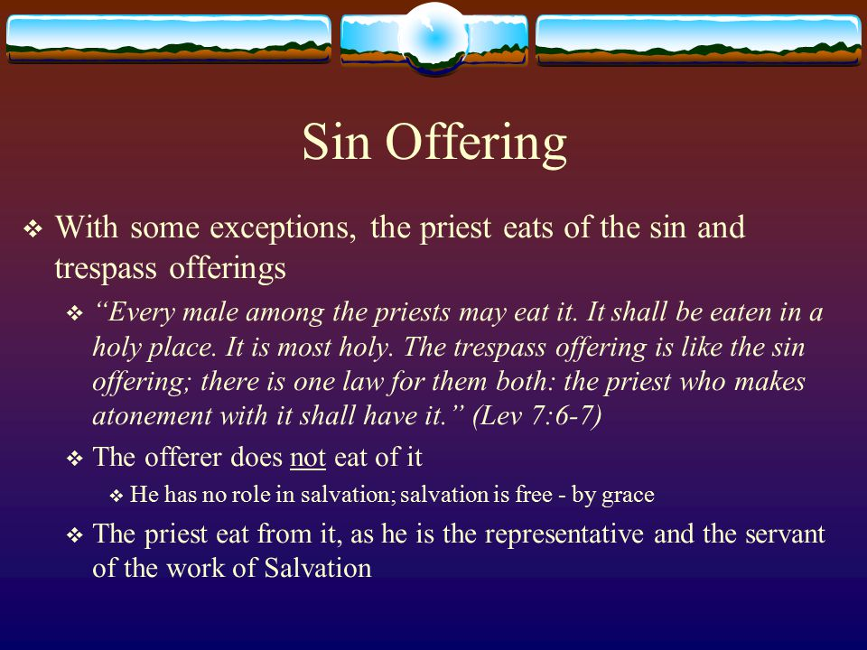 Sin Offering With some exceptions, the priest eats of the sin and trespass offerings.