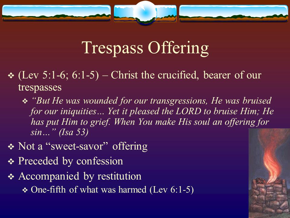 Trespass Offering (Lev 5:1-6; 6:1-5) – Christ the crucified, bearer of our trespasses.