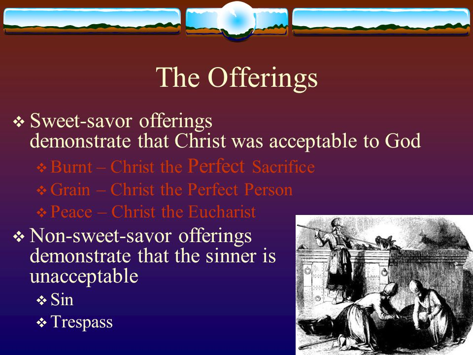 The Offerings Sweet-savor offerings demonstrate that Christ was acceptable to God. Burnt – Christ the Perfect Sacrifice.