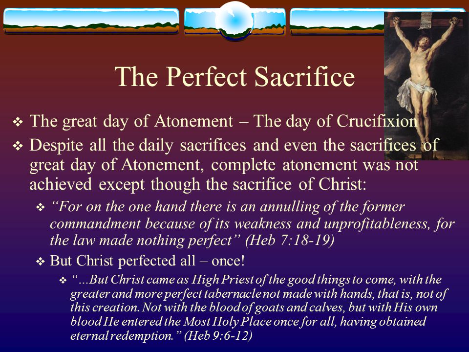 The Perfect Sacrifice The great day of Atonement – The day of Crucifixion.