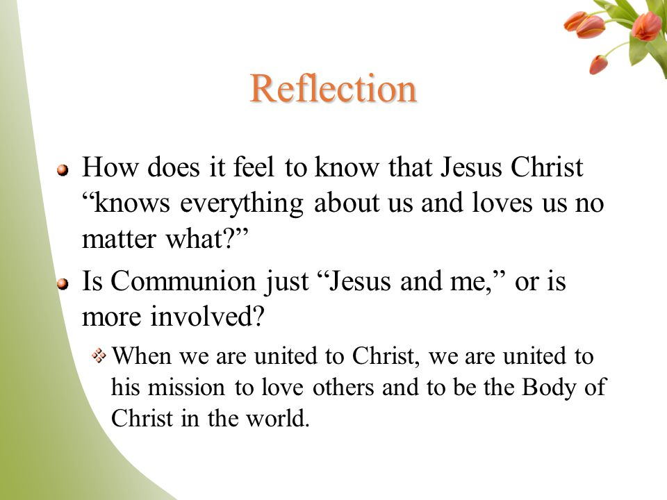 Reflection How does it feel to know that Jesus Christ knows everything about us and loves us no matter what