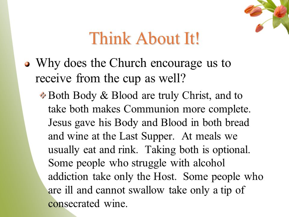 Think About It! Why does the Church encourage us to receive from the cup as well