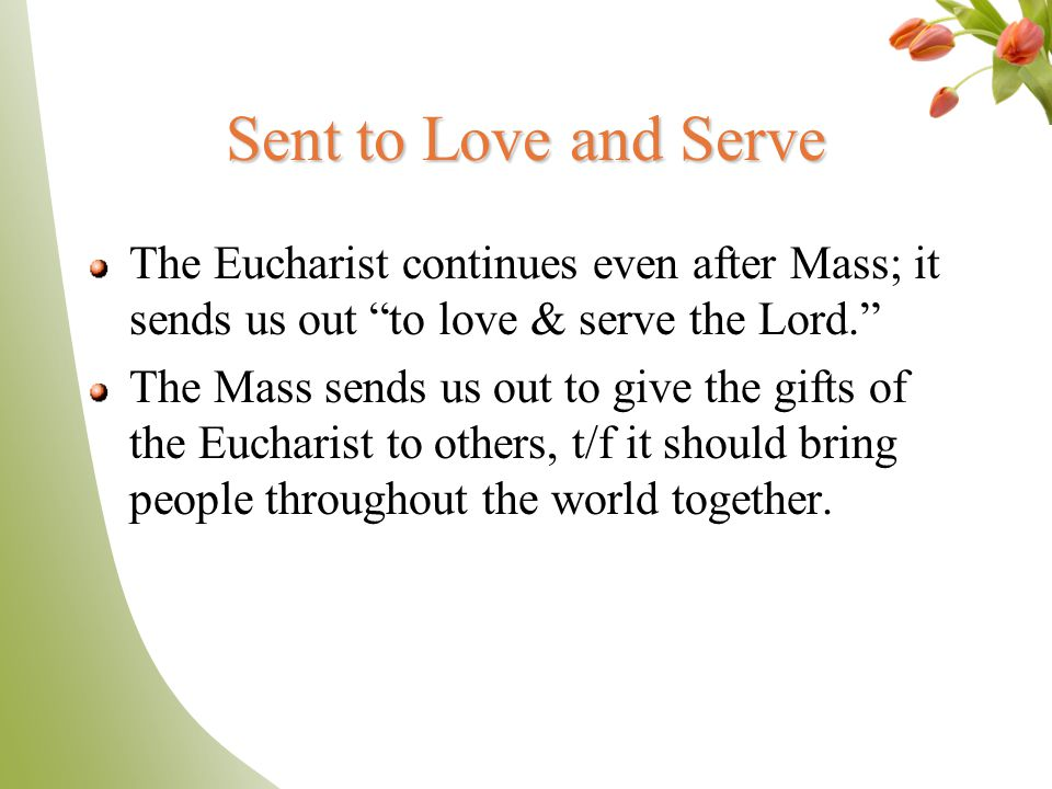 Sent to Love and Serve The Eucharist continues even after Mass; it sends us out to love & serve the Lord.