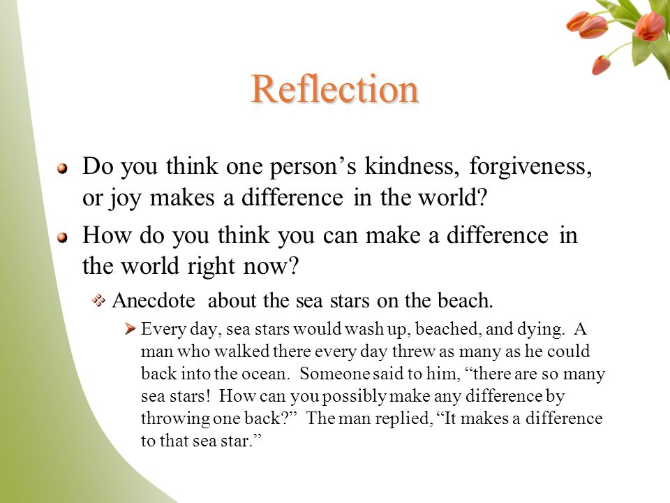 Reflection Do you think one person's kindness, forgiveness, or joy makes a difference in the world