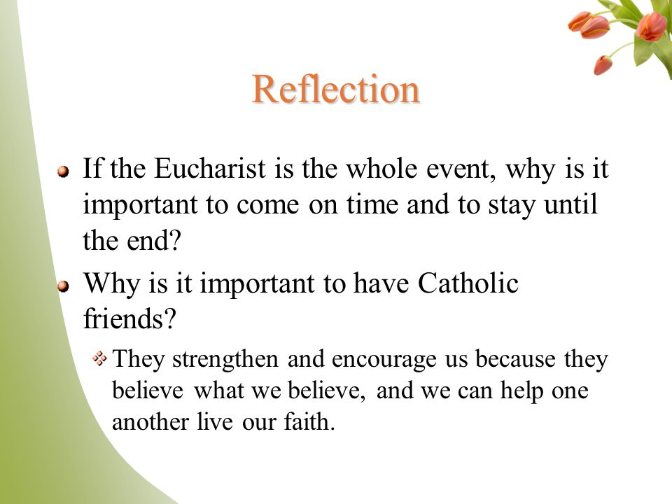 Reflection If the Eucharist is the whole event, why is it important to come on time and to stay until the end