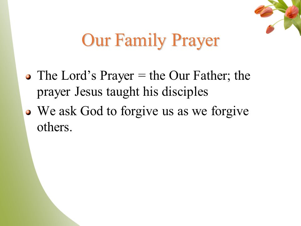 Our Family Prayer The Lord's Prayer = the Our Father; the prayer Jesus taught his disciples.