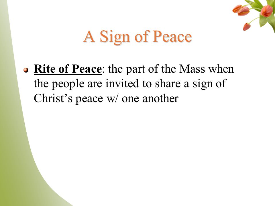 A Sign of Peace Rite of Peace: the part of the Mass when the people are invited to share a sign of Christ's peace w/ one another.