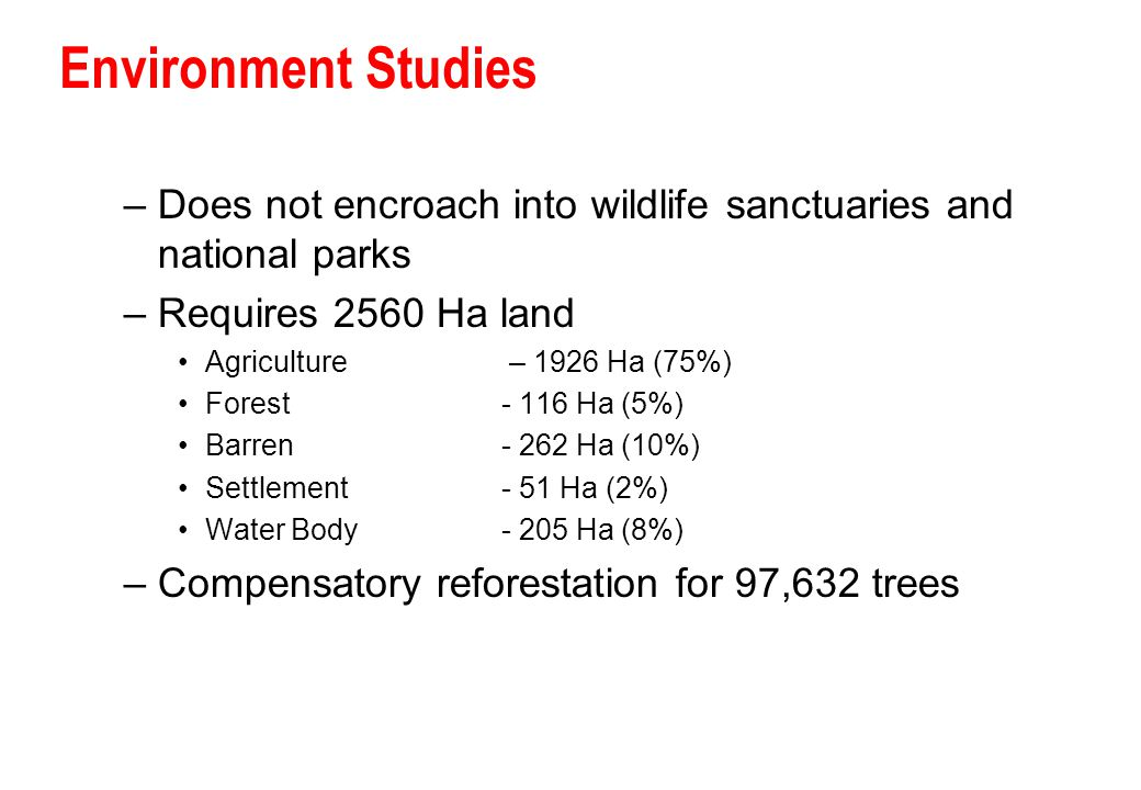 Environment Studies Does not encroach into wildlife sanctuaries and national parks. Requires 2560 Ha land.