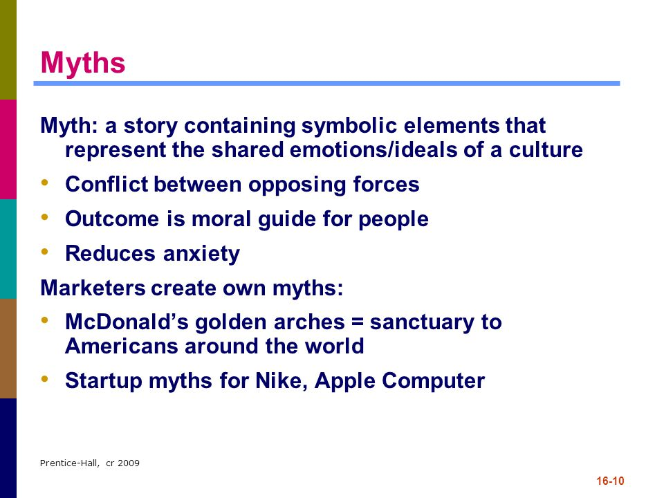 Myths Myth: a story containing symbolic elements that represent the shared emotions/ideals of a culture.
