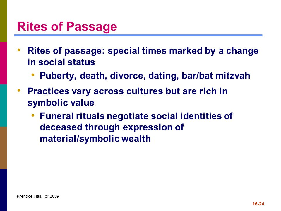Rites of Passage Rites of passage: special times marked by a change in social status. Puberty, death, divorce, dating, bar/bat mitzvah.