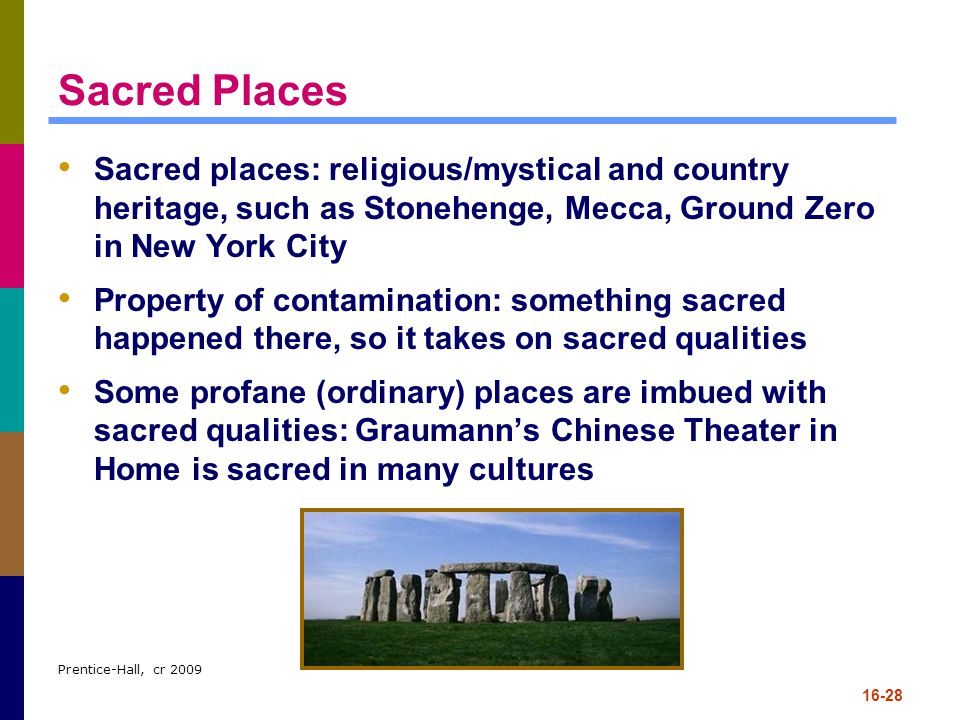 Sacred Places Sacred places: religious/mystical and country heritage, such as Stonehenge, Mecca, Ground Zero in New York City.
