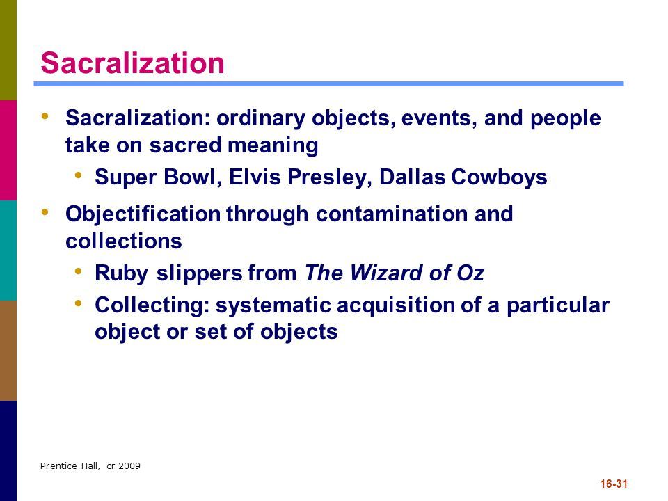 Sacralization Sacralization: ordinary objects, events, and people take on sacred meaning. Super Bowl, Elvis Presley, Dallas Cowboys.