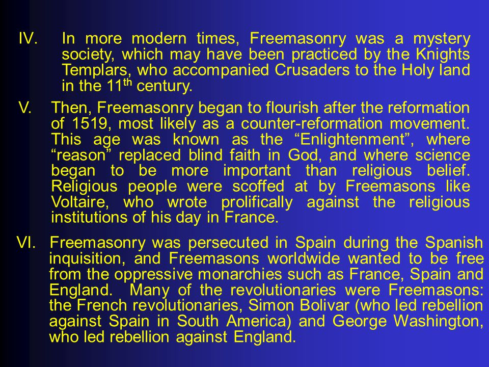 In more modern times, Freemasonry was a mystery society, which may have been practiced by the Knights Templars, who accompanied Crusaders to the Holy land in the 11th century.