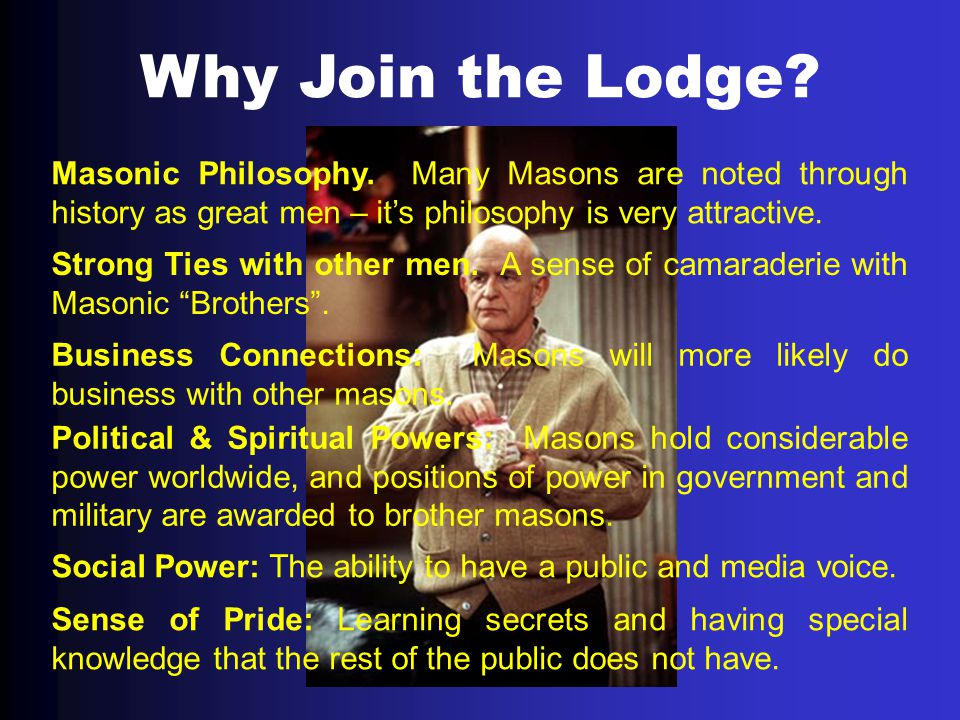 Why Join the Lodge Masonic Philosophy. Many Masons are noted through history as great men – it's philosophy is very attractive.