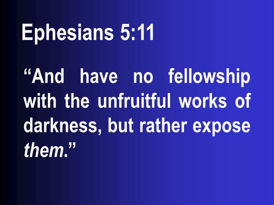 Ephesians 5:11 And have no fellowship with the unfruitful works of darkness, but rather expose them.