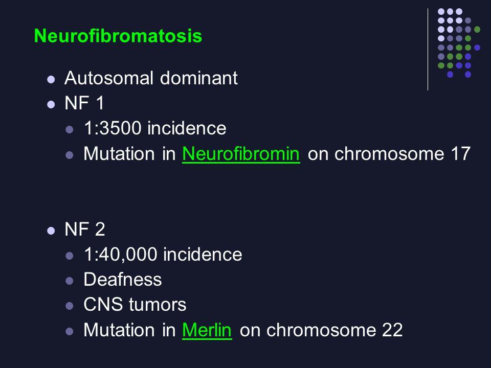 Neurofibromatosis Autosomal dominant. NF 1. 1:3500 incidence. Mutation in Neurofibromin on chromosome 17.