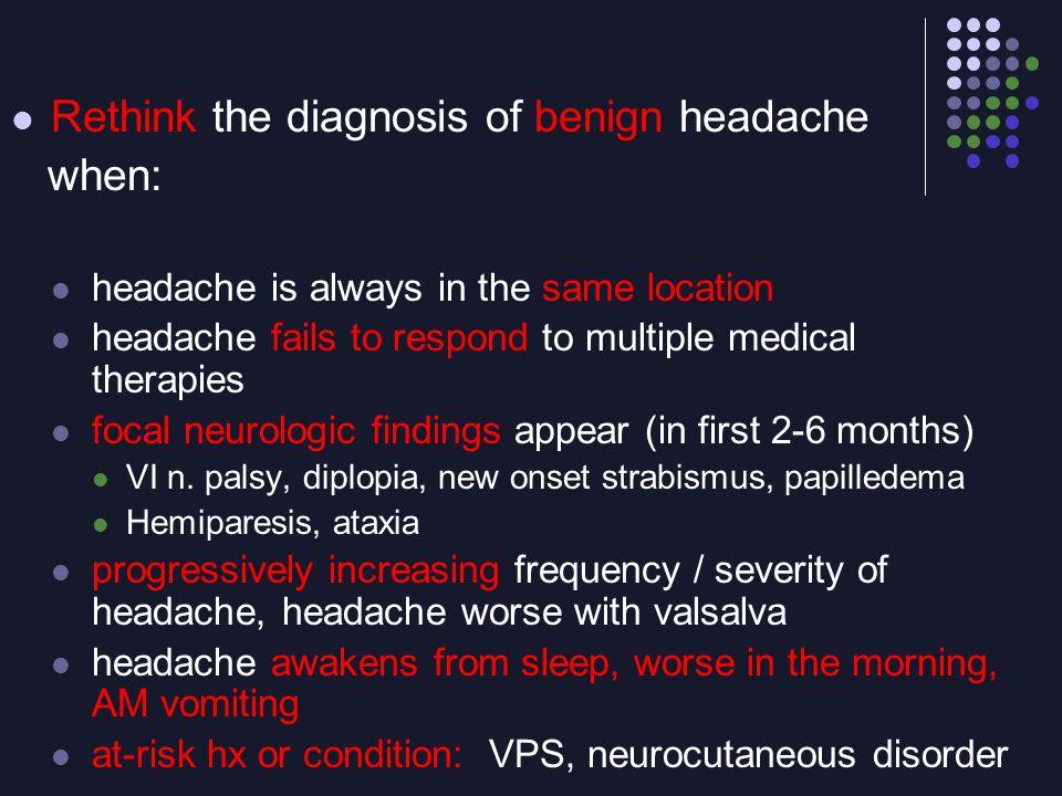 Rethink the diagnosis of benign headache when: