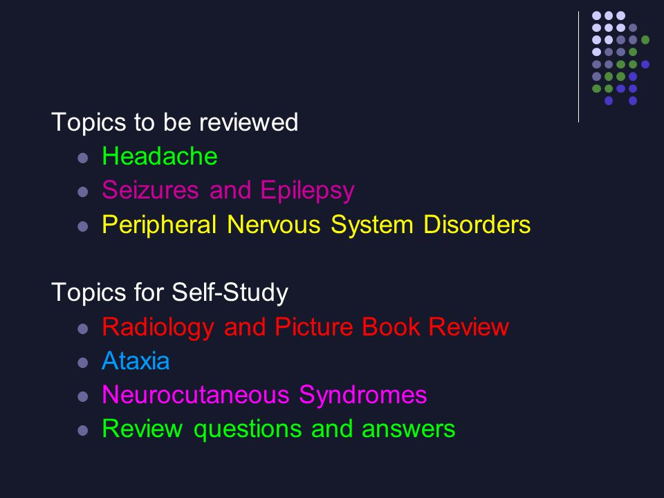 Topics to be reviewed Headache. Seizures and Epilepsy. Peripheral Nervous System Disorders. Topics for Self-Study.