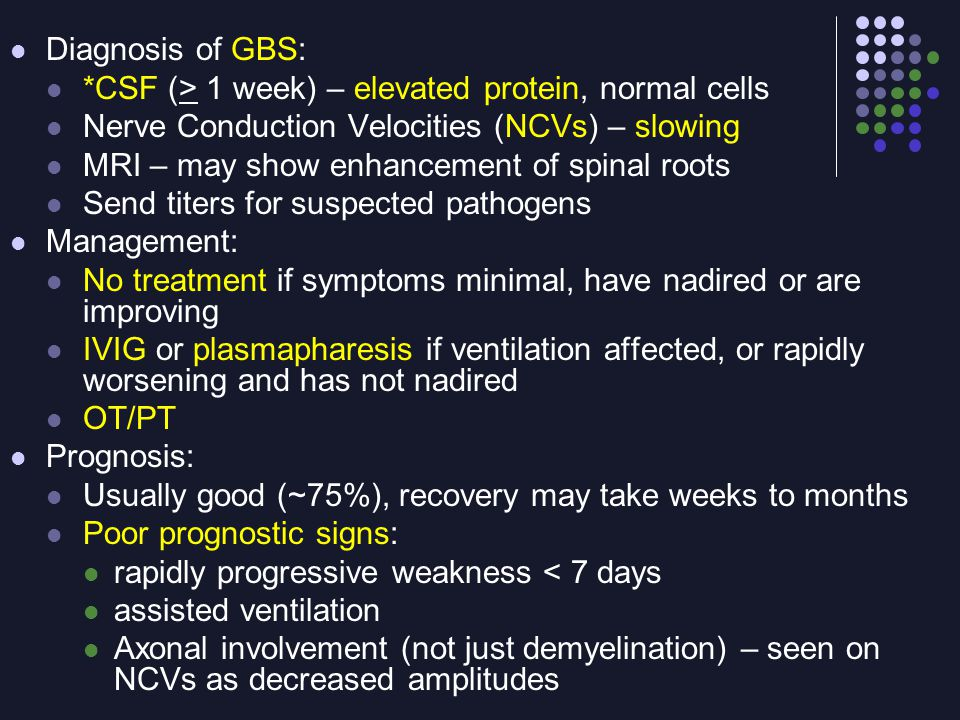 Diagnosis of GBS: *CSF (> 1 week) – elevated protein, normal cells. Nerve Conduction Velocities (NCVs) – slowing.