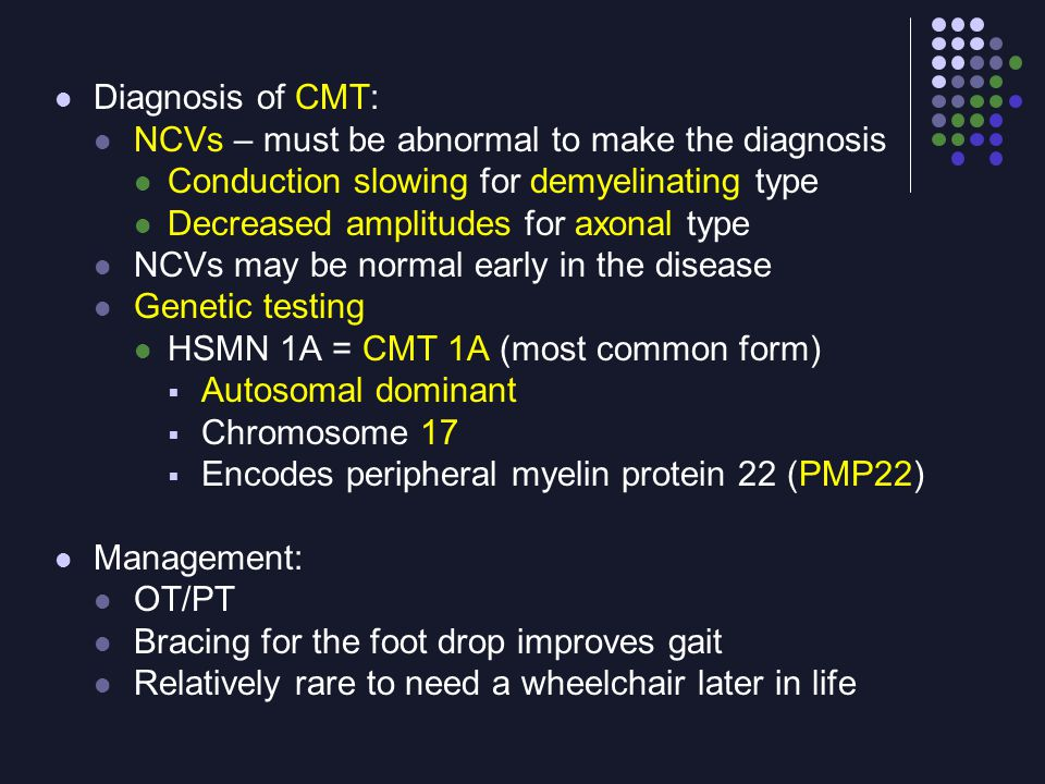 Diagnosis of CMT: NCVs – must be abnormal to make the diagnosis. Conduction slowing for demyelinating type.