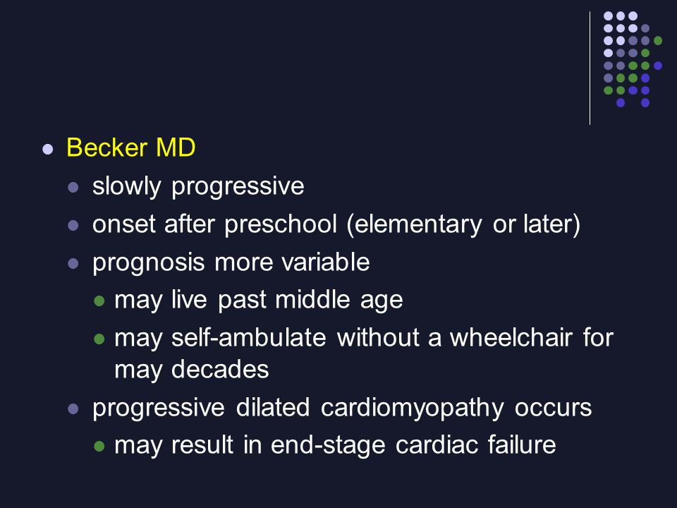 Becker MD slowly progressive. onset after preschool (elementary or later) prognosis more variable.